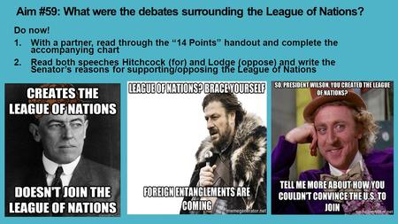 "Aim #59: What were the debates surrounding the League of Nations? Do now! 1.With a partner, read through the ""14 Points"" handout and complete the accompanying."