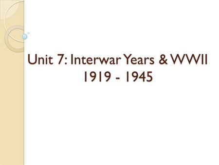 Unit 7: Interwar Years & WWII 1919 - 1945. A Flawed Peace.