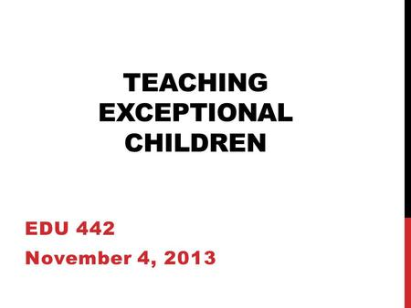 TEACHING EXCEPTIONAL CHILDREN EDU 442 November 4, 2013.