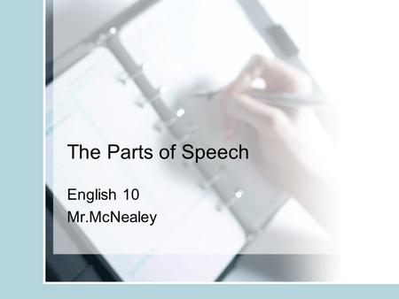 The Parts of Speech English 10 Mr.McNealey. The Parts of Speech Nouns Pronouns Adjectives Verbs Adverbs Conjunctions Interjections Prepositions.