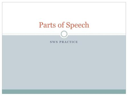 SWS PRACTICE Parts of Speech. NOUN The definition of a noun is: A) person, place or thing B) person, place, thing or idea C) person, place, thing, quality.