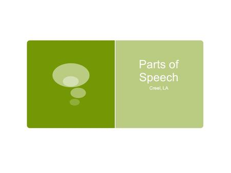 Parts of Speech Creel, LA. Intro: Parts of Speech  There are 8 parts of speech:  Nouns  Verbs  Adjectives  Adverbs  Prepositions  Conjunctions.