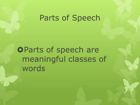 Parts of Speech  Parts of speech are meaningful classes of words.