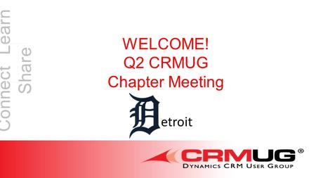 Connect Learn Share WELCOME! Q2 CRMUG Chapter Meeting etroit.