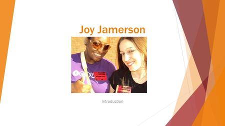 Joy Jamerson Introduction. Background Hi! My name is Joy Jamerson. I am born and raised in St. Louis, MO even though sometimes I feel like I'm from somewhere.