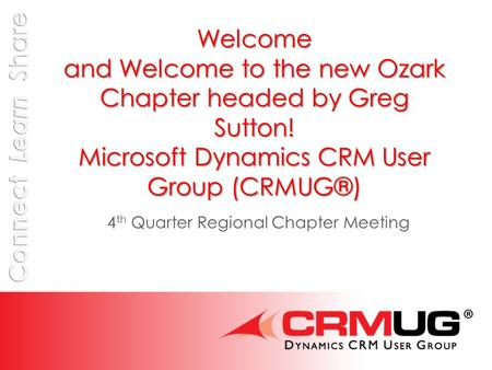 Welcome and Welcome to the new Ozark Chapter headed by Greg Sutton! Microsoft Dynamics CRM User Group (CRMUG®) 4 th Quarter Regional Chapter Meeting.