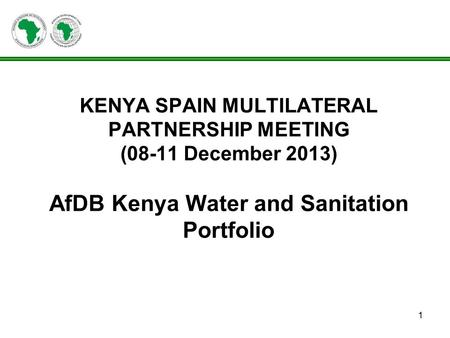 1 KENYA SPAIN MULTILATERAL PARTNERSHIP MEETING (08-11 December 2013) AfDB Kenya Water and Sanitation Portfolio.