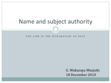 ONE LINK IN THE INTEGRATION OF DATA Name and subject authority G. Wakuraya Wanjohi 18 December 2010.