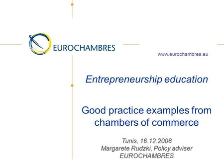 Entrepreneurship education Good practice examples from chambers of commerce Tunis, 16.12.2008 Margarete Rudzki, Policy adviser EUROCHAMBRES