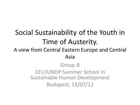 Social Sustainability of the Youth in Time of Austerity. A view from Central Eastern Europe and Central Asia Group B CEU/UNDP Summer School in Sustainable.