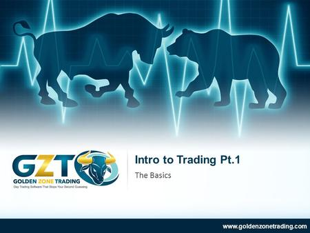Intro to Trading Pt.1 www.goldenzonetrading.com The Basics.