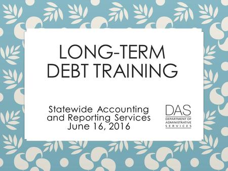 LONG-TERM DEBT TRAINING Statewide Accounting and Reporting Services June 16, 2016.