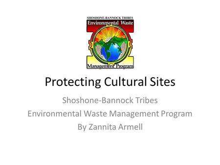 Protecting Cultural Sites Shoshone-Bannock Tribes Environmental Waste Management Program By Zannita Armell.