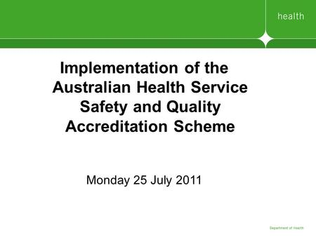Implementation of the Australian Health Service Safety and Quality Accreditation Scheme Monday 25 July 2011.