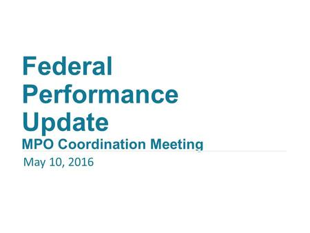 Federal Performance Update MPO Coordination Meeting May 10, 2016.
