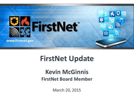 FirstNet Update Kevin McGinnis FirstNet Board Member March 20, 2015 www.firstnet.gov.