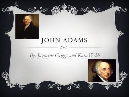 JOHN ADAMS By: Jazmyne Griggs and Kara Webb. EARLY LIFE  Born October 30 th, 1735, Braintree (now Quincy), MA  John took advantage of the freedom given.