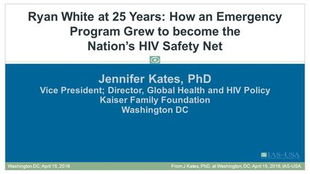 Jennifer Kates, PhD Vice President; Director, Global Health and HIV Policy Kaiser Family Foundation Washington DC Ryan White at 25 Years: How an Emergency.