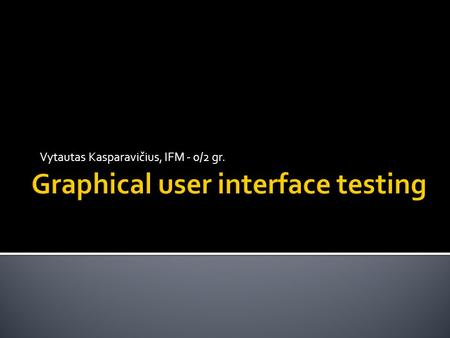 Vytautas Kasparavičius, IFM - 0/2 gr..  graphical user interface (GUI) testing is the process of testing a product's graphical user interface to ensure.