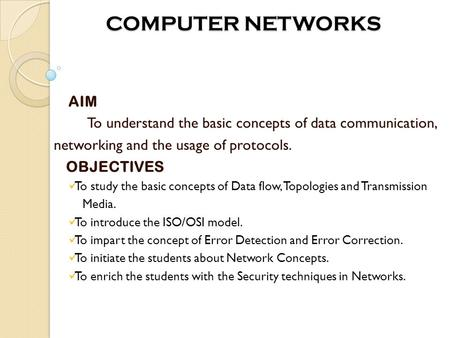 COMPUTER NETWORKS COMPUTER NETWORKS AIM To understand the basic concepts of data communication, networking and the usage of protocols. OBJECTIVES To study.