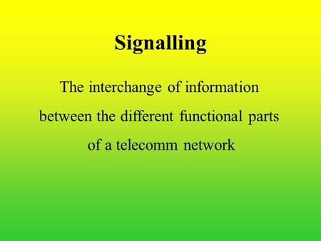 Signalling The interchange of information between the different functional parts of a telecomm network.