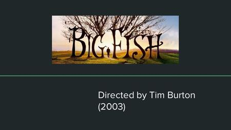 Directed by Tim Burton (2003). About the film ● Considered a fantasy drama film. ● Based on a 1998 novel by Daniel Wallace called Big Fish: A Novel of.