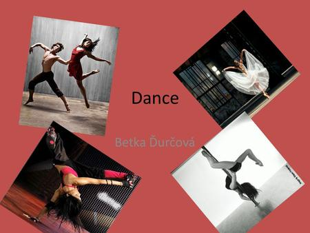 Dance Betka Ďurčová. What is dance ? Dance is an art form that generally refers to movement of the body, usually rhythmic and to music. Dance may also.