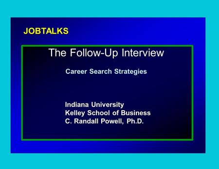 JOBTALKS The Follow-Up Interview Career Search Strategies Indiana University Kelley School of Business C. Randall Powell, Ph.D.