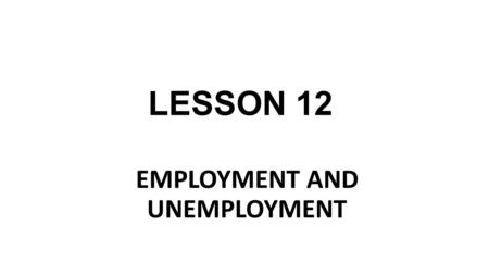 LESSON 12 EMPLOYMENT AND UNEMPLOYMENT. Employment is a relationship between two parties, usually based on a contract where work is paid for, where one.