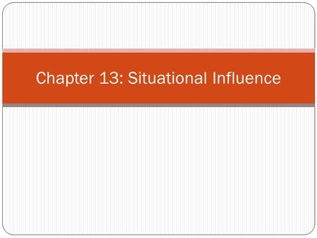 Chapter 13: Situational Influence. Nature of situation Communication situation Purchase situation Usage situation Disposition situation.