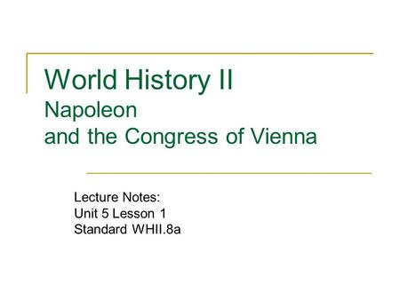 World History II Napoleon and the Congress of Vienna Lecture Notes: Unit 5 Lesson 1 Standard WHII.8a.