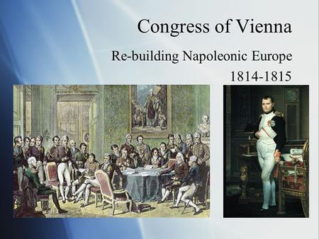 Congress of Vienna Re-building Napoleonic Europe 1814-1815 Re-building Napoleonic Europe 1814-1815.