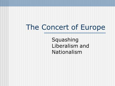 The Concert of Europe Squashing Liberalism and Nationalism.