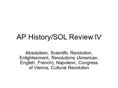 AP History/SOL Review IV Absolutism, Scientific Revolution, Enlightenment, Revolutions (American, English, French), Napoleon, Congress of Vienna, Cultural.