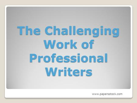 The Challenging Work of Professional Writers www.papersstock.com.