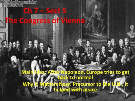 Ch 7 – Sect 5 The Congress of Vienna Main Idea: After Napoleon, Europe tries to get back to normal Why It Matters Now: Precursor to the U.N., it helped.