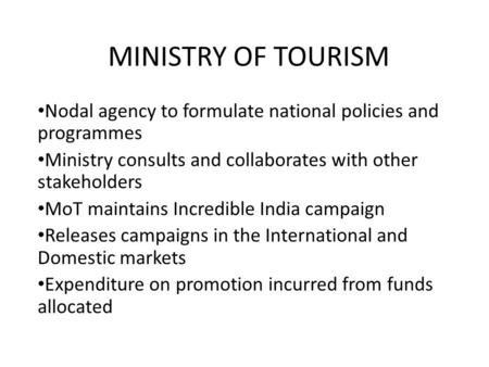 MINISTRY OF TOURISM Nodal agency to formulate national policies and programmes Ministry consults and collaborates with other stakeholders MoT maintains.