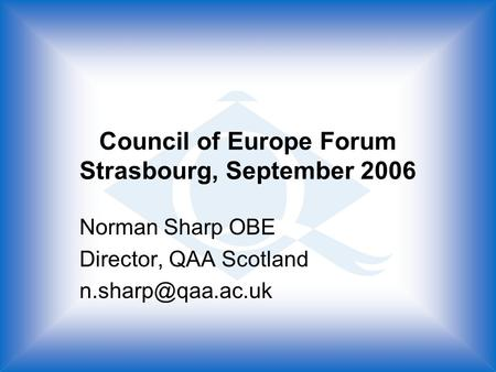 Council of Europe Forum Strasbourg, September 2006 Norman Sharp OBE Director, QAA Scotland