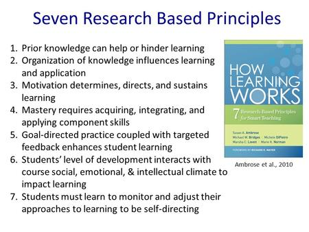 Seven Research Based Principles 1.Prior knowledge can help or hinder learning 2.Organization of knowledge influences learning and application 3.Motivation.