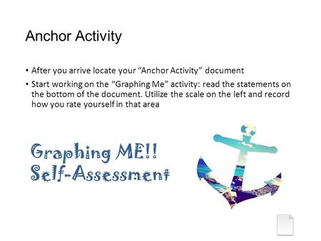 "Anchor Activity After you arrive locate your ""Anchor Activity"" document Start working on the ""Graphing Me"" activity: read the statements on the bottom."
