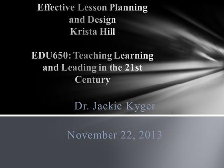 Dr. Jackie Kyger November 22, 2013. The most important elements of this approach are with defining what teachers want students to learn. The four major.