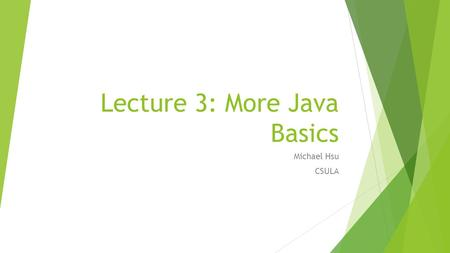 Lecture 3: More Java Basics Michael Hsu CSULA. Recall From Lecture Two  Write a basic program in Java  The process of writing, compiling, and running.
