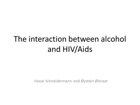 The interaction between alcohol and HIV/Aids Hasse Schneidermann and Øystein Østraat.