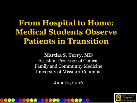 From Hospital to Home: Medical Students Observe Patients in Transition Martha S. Terry, MD Assistant Professor of Clinical Family and Community Medicine.