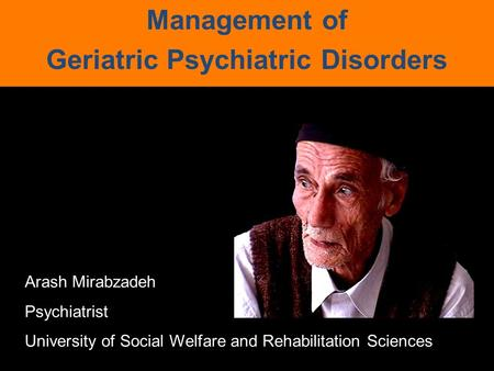Management of Geriatric Psychiatric Disorders Arash Mirabzadeh Psychiatrist University of Social Welfare and Rehabilitation Sciences.