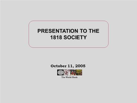 October 11, 2005 PRESENTATION TO THE 1818 SOCIETY The World Bank.