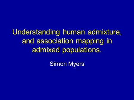 Understanding human admixture, and association mapping in admixed populations. Simon Myers.