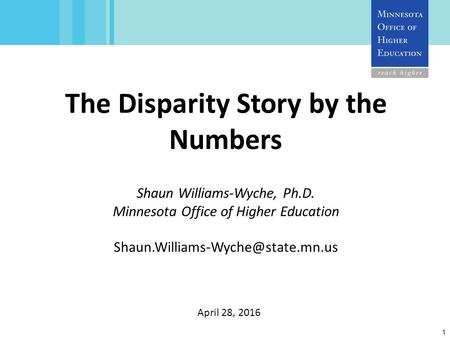 1 The Disparity Story by the Numbers Shaun Williams-Wyche, Ph.D. Minnesota Office of Higher Education April 28, 2016.