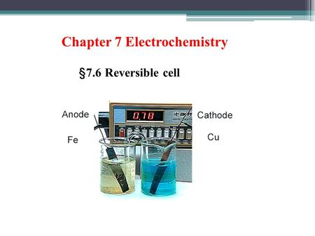 Chapter 7 Electrochemistry § 7.6 Reversible cell.