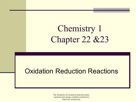 Chemistry 1 Chapter 22 &23 Oxidation Reduction Reactions The Students will be able to describe redox reactions and assign oxidation numbers to chemical.